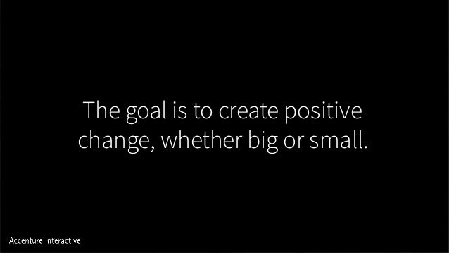 The goal is to create positive change, whether big or small.