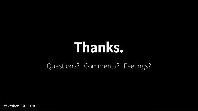 Questions? Comments? Feelings? Thanks.