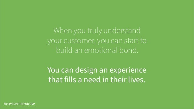 When you truly understand your customer, you can start to build an emotional bond.    You can design an experience that ...