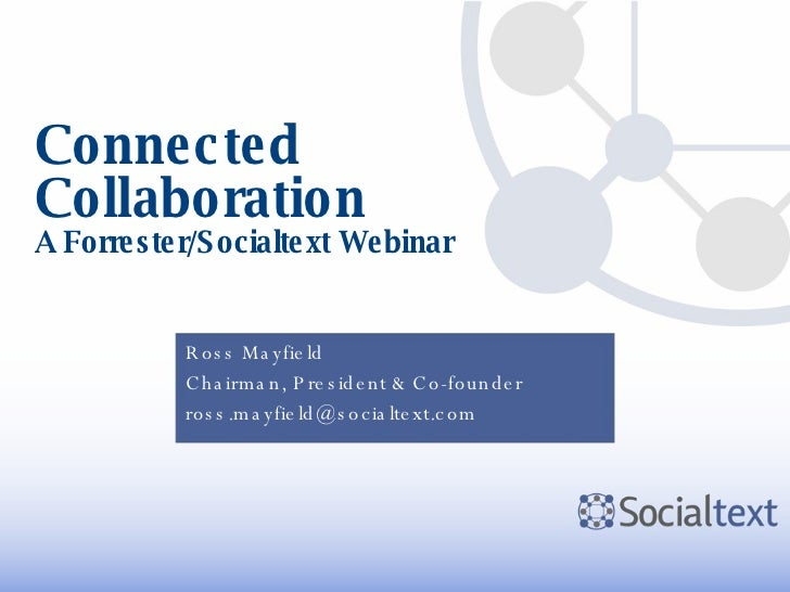 Connected Collaboration A Forrester/Socialtext Webinar Ross Mayfield Chairman, President & Co-founder [email_address]