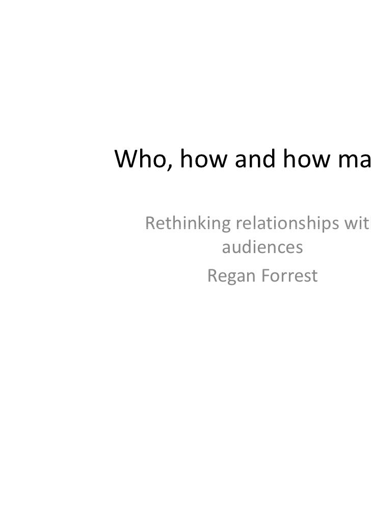 Who,howandhowmany?  Rethinkingrelationshipswith  Rethinking relationships with           audiences         ReganFo...