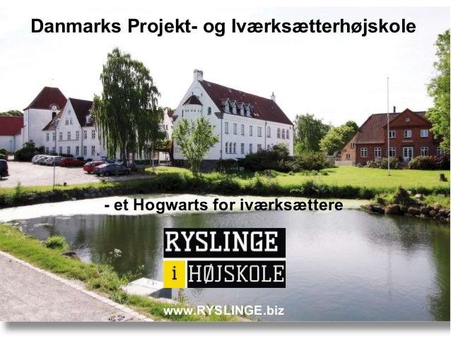 Danmarks Projekt- og Iværksætterhøjskole - et Hogwarts for iværksættere www.RYSLINGE.biz