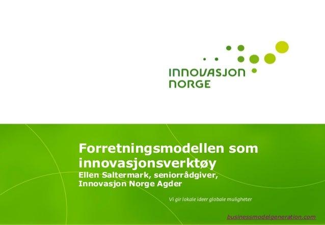 Forretningsmodellen sominnovasjonsverktøyEllen Saltermark, seniorrådgiver,Innovasjon Norge Agder                          ...
