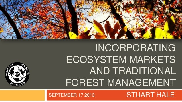 INCORPORATING ECOSYSTEM MARKETS AND TRADITIONAL FOREST MANAGEMENT STUART HALESEPTEMBER 17 2013