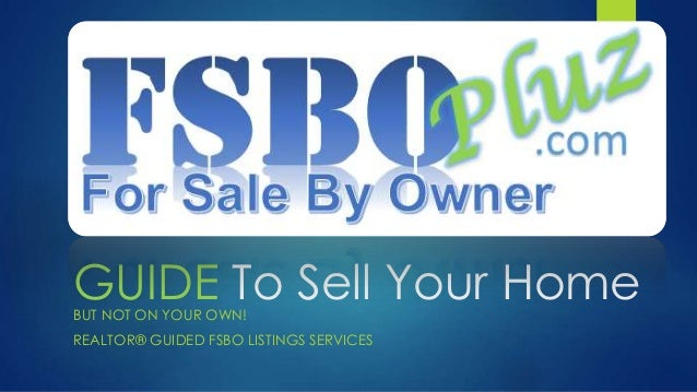 GUIDE To Sell Your HomeBUT NOT ON YOUR OWN! REALTOR® GUIDED FSBO LISTINGS SERVICES