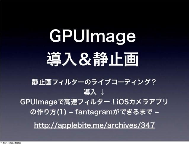 GPUImage                 導入&静止画            静止画フィルターのライブコーディング?                      導入 ↓          GPUImageで高速フィルター!iOSカメラア...
