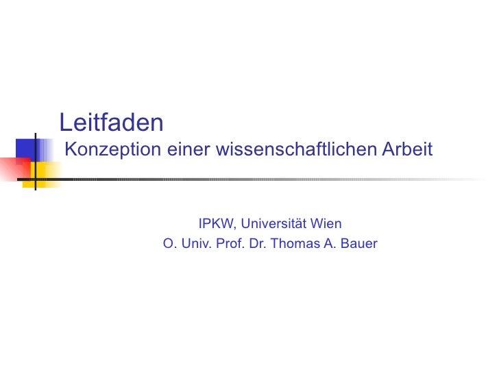 Leitfaden  Konzeption einer wissenschaftlichen Arbeit IPKW, Universität Wien O. Univ. Prof. Dr. Thomas A. Bauer