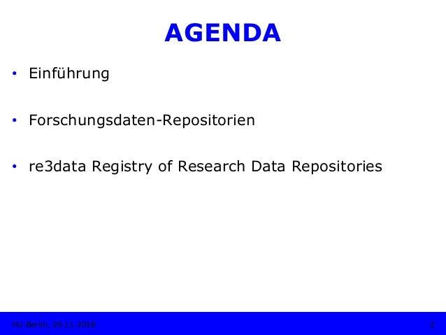 AGENDA • Einführung • Forschungsdaten-Repositorien • re3data Registry of Research Data Repositories 2HU Berlin, 29.11.2...