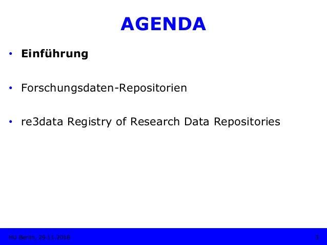 AGENDA • Einführung • Forschungsdaten-Repositorien • re3data Registry of Research Data Repositories 3HU Berlin, 29.11.2...
