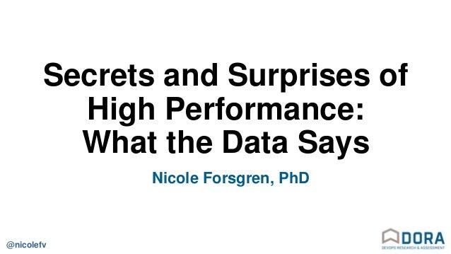 @nicolefv Secrets and Surprises of High Performance: What the Data Says Nicole Forsgren, PhD