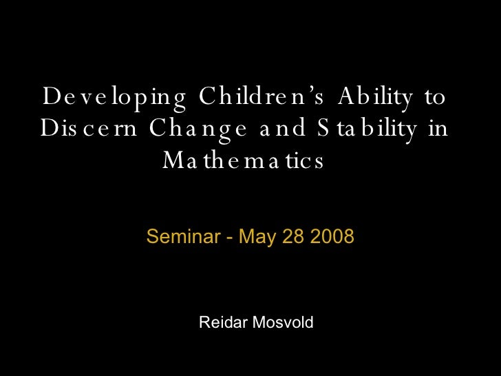 Developing Children's Ability to Discern Change and Stability in Mathematics Seminar - May 28 2008 Reidar Mosvold