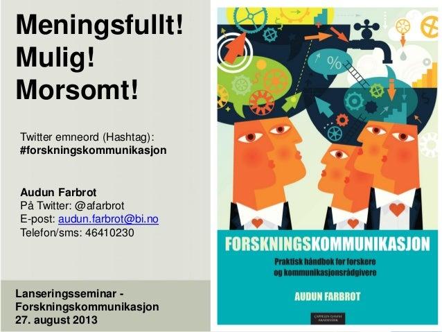 Meningsfullt! Mulig! Morsomt! Lanseringsseminar - Forskningskommunikasjon 27. august 2013 Twitter emneord (Hashtag): #fors...