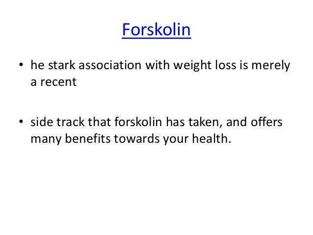 Forskolin • he stark association with weight loss is merely a recent • side track that forskolin has taken, and offers man...