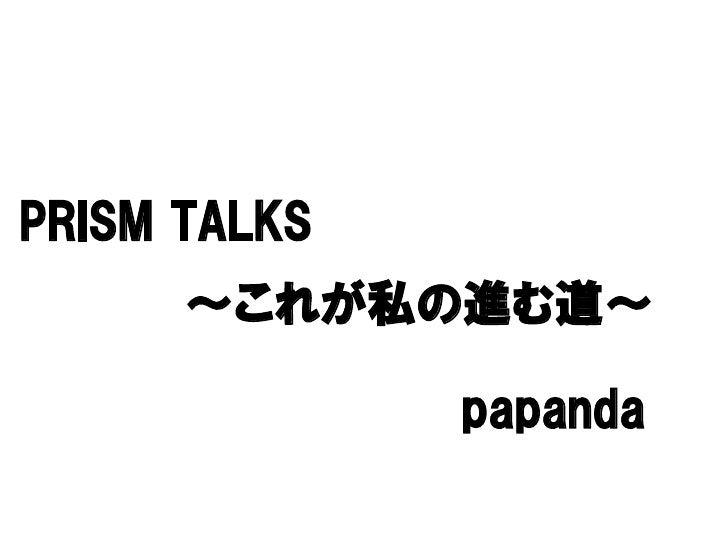 PRISM TALKS      ~これが私の進む道~                papanda