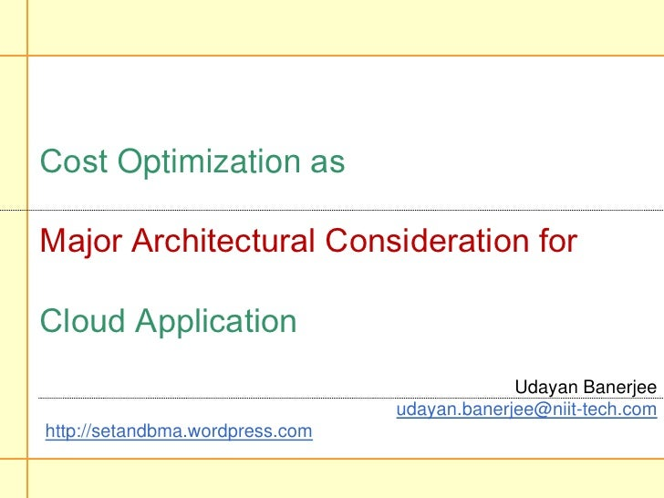 Cost Optimization as Major Architectural Consideration for Cloud Application<br />Udayan Banerjee<br />udayan.banerjee@nii...