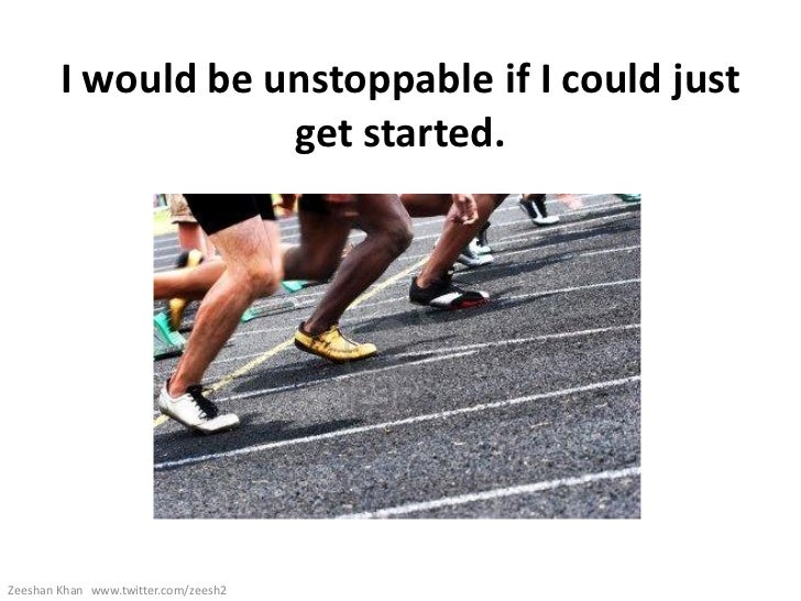 I would be unstoppable if I could just                    get started.Zeeshan Khan www.twitter.com/zeesh2