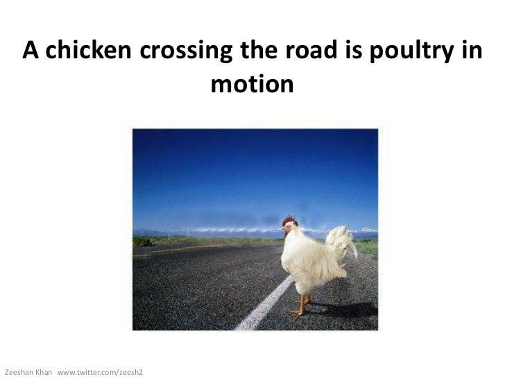 A chicken crossing the road is poultry in                    motionZeeshan Khan www.twitter.com/zeesh2