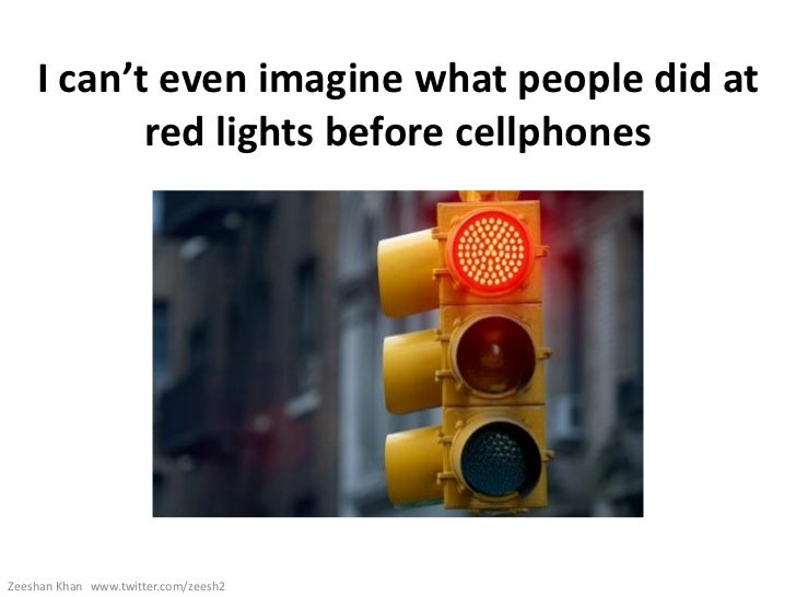 I can't even imagine what people did at           red lights before cellphonesZeeshan Khan www.twitter.com/zeesh2