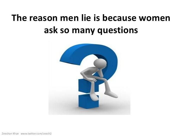 The reason men lie is because women             ask so many questionsZeeshan Khan www.twitter.com/zeesh2