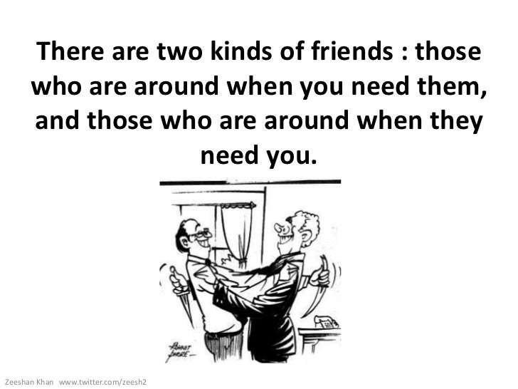 There are two kinds of friends : those      who are around when you need them,      and those who are around when they    ...