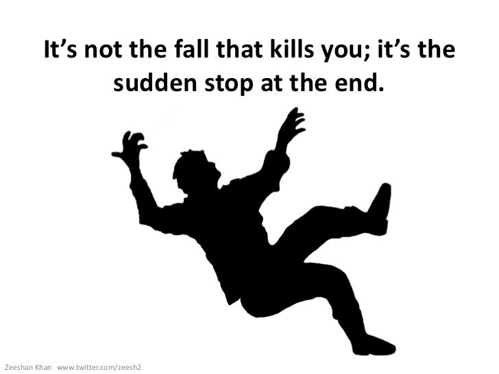 It's not the fall that kills you; it's the                sudden stop at the end.Zeeshan Khan www.twitter.com/zeesh2