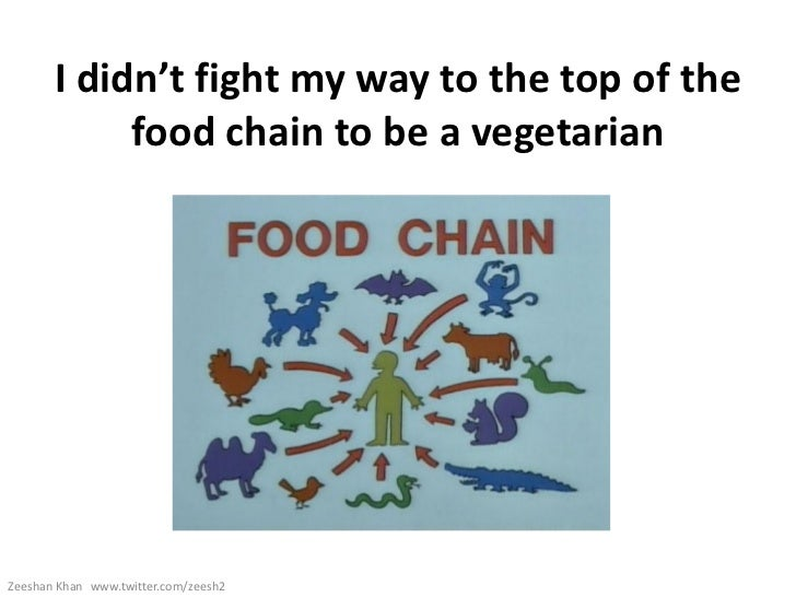 I didn't fight my way to the top of the            food chain to be a vegetarianZeeshan Khan www.twitter.com/zeesh2