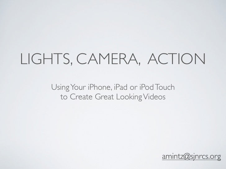 LIGHTS, CAMERA, ACTION   Using Your iPhone, iPad or iPod Touch     to Create Great Looking Videos                         ...