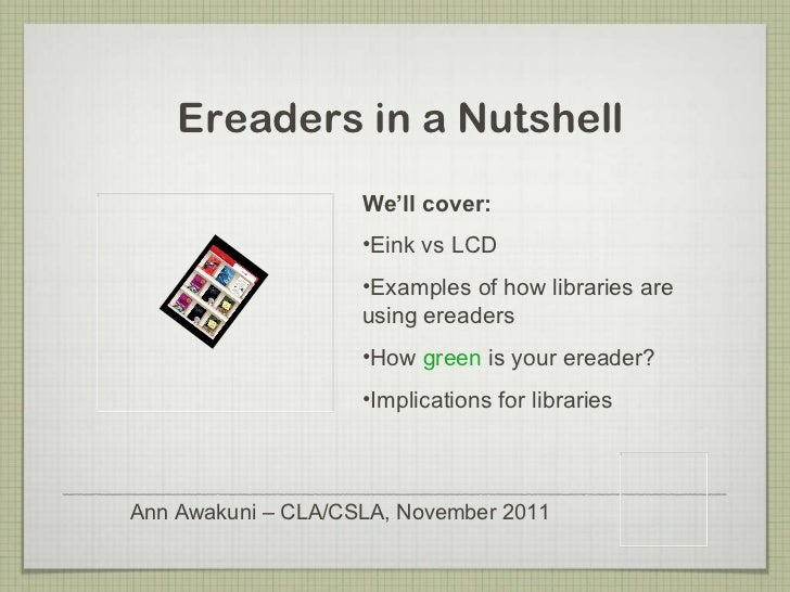 <ul><ul><li>Ann Awakuni – CLA/CSLA, November 2011 </li></ul></ul>Ereaders in a Nutshell <ul><li>We'll cover: </li></ul><ul...