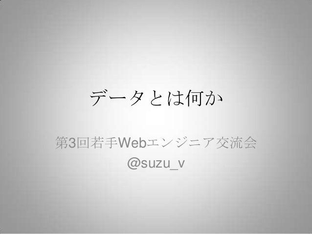 データとは何か第3回若手Webエンジニア交流会      @suzu_v