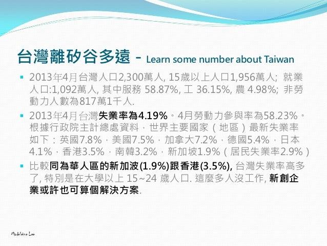 台灣離矽谷多遠 - Learn some number about Taiwan  2013年4月台灣人口2,300萬人, 15歲以上人口1,956萬人; 就業 人口:1,092萬人, 其中服務 58.87%, 工 36.15%, 農 4.9...