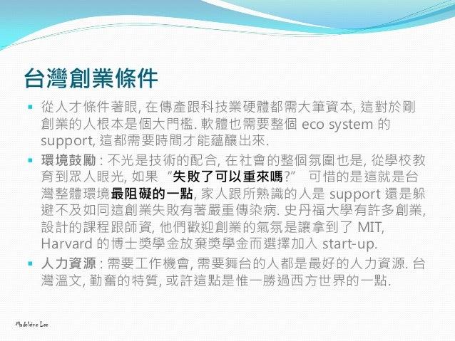 台灣創業條件  從人才條件著眼, 在傳產跟科技業硬體都需大筆資本, 這對於剛 創業的人根本是個大門檻. 軟體也需要整個 eco system 的 support, 這都需要時間才能蘊釀出來.  環境鼓勵 : 不光是技術的配合, 在社會的整個...
