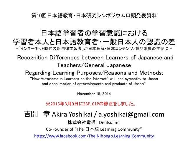 第10回日本語教育・日本研究シンポジウム口頭発表資料 日本語学習者の学習意識における 学習者本人と日本語教育者・一般日本人の認識の差 -「インターネット時代の新自律学習者」が日本理解・日本コンテンツ/製品消費の主役に - Recognition...