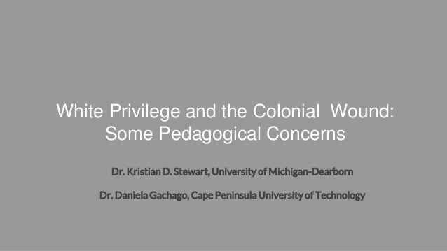 White Privilege and the Colonial Wound: Some Pedagogical Concerns Dr. Kristian D. Stewart, University of Michigan-Dearborn...