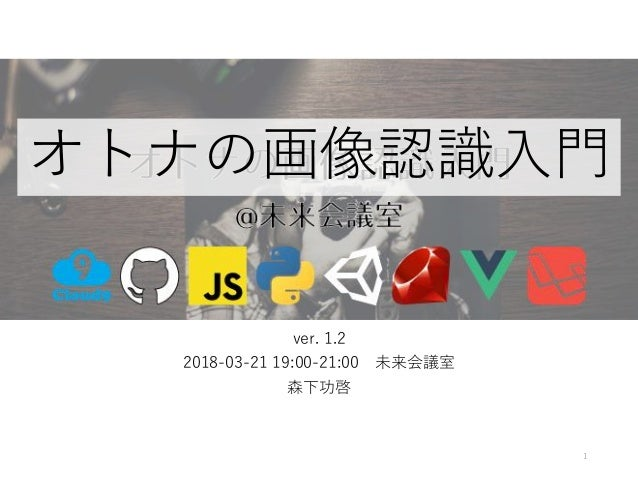 ver. 1.2 2018-03-21 19:00-21:00 未来会議室 森下功啓 1 オトナの画像認識入門