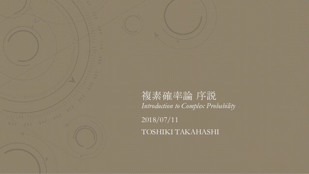 複素確率論 序説 Introduction to Complex Probability 2018/07/11 TOSHIKI TAKAHASHI