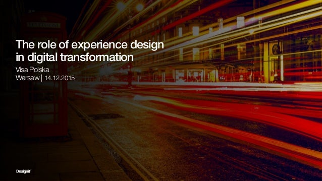 The role of experience design in digital transformation Visa Polska Warsaw | 14.12.2015