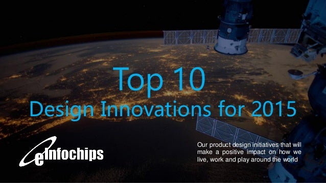 1 Our product design initiatives that will make a positive impact on how we live, work and play around the world Top 10 De...
