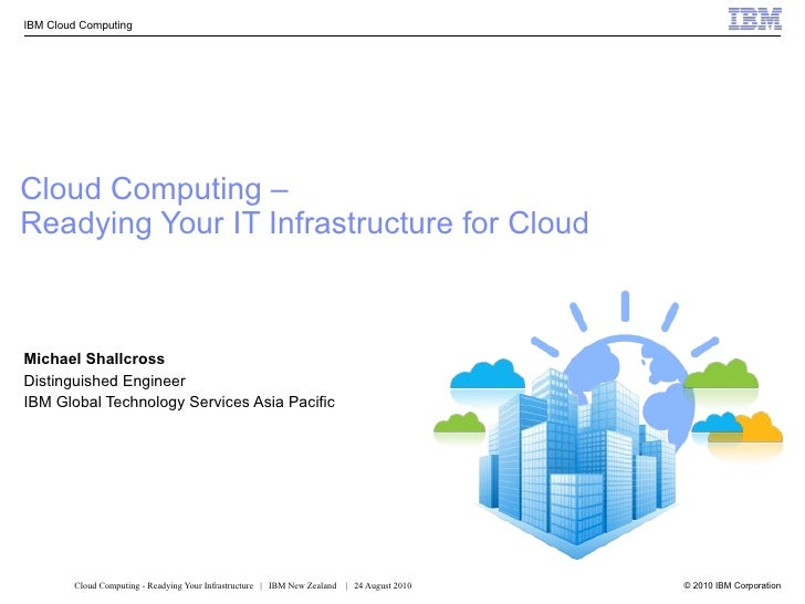 Cloud Computing –  Readying Your IT Infrastructure for Cloud Michael Shallcross Distinguished Engineer IBM Global Technolo...