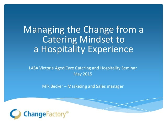 Managing the Change from a Catering Mindset to a Hospitality Experience LASA Victoria Aged Care Catering and Hospitality S...