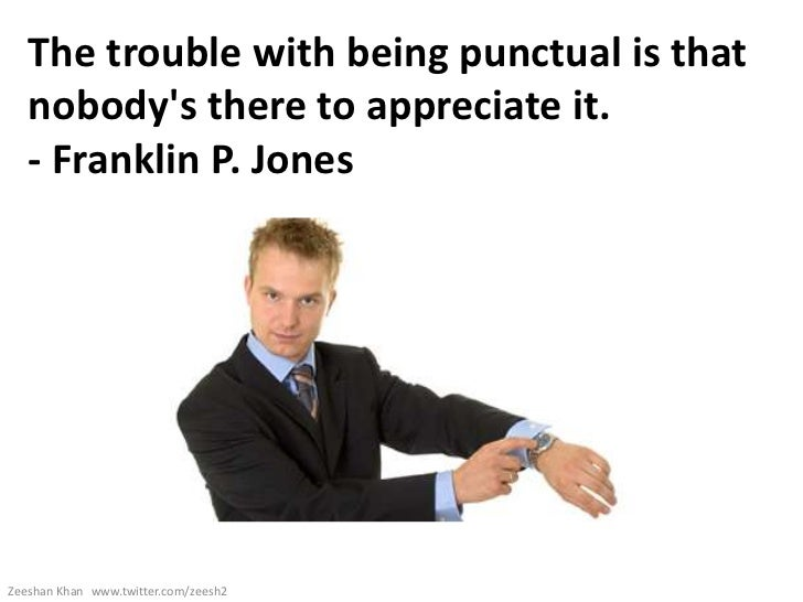 The trouble with being punctual is that   nobodys there to appreciate it.   - Franklin P. JonesZeeshan Khan www.twitter.co...