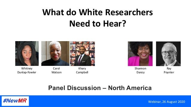 What	do	White	Researchers	 Need	to	Hear?	 Panel Discussion – North America	 Webinar,	26	August	2020	 Whitney	 Dunlap-Fowle...