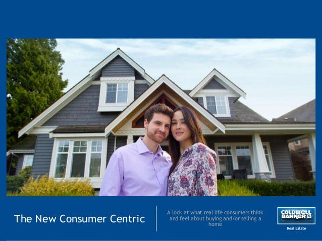 The New Consumer Centric A look at what real life consumers think and feel about buying and/or selling a home