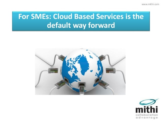 For SMEs: Cloud Based Services is the default way forward www.mithi.com