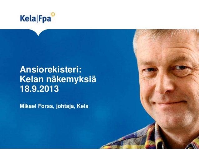 Ansiorekisteri: Kelan näkemyksiä 18.9.2013 Mikael Forss, johtaja, Kela