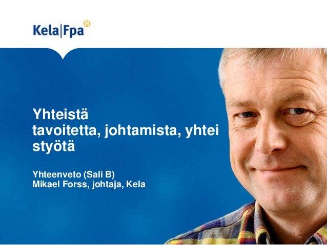Yhteistä tavoitetta, johtamista, yhtei styötä Yhteenveto (Sali B) Mikael Forss, johtaja, Kela
