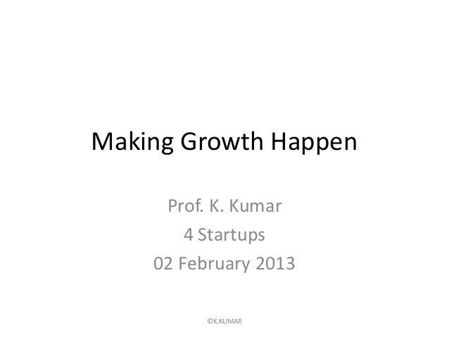 Making Growth Happen     Prof. K. Kumar        4 Startups    02 February 2013          ©K.KUMAR