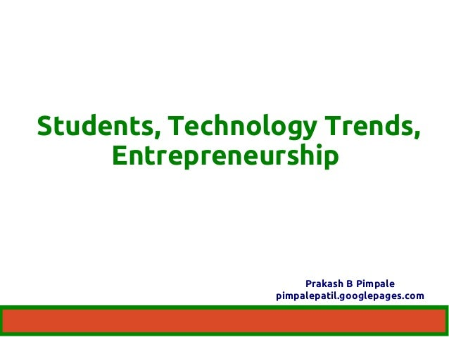 Students, Technology Trends,  Entrepreneurship  Prakash B Pimpale  pimpalepatil.googlepages.com