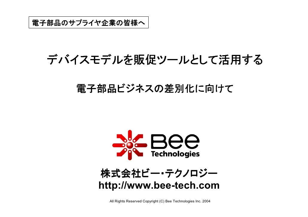 電子部品のサプライヤ企業の皆様へ  デバイスモデルを販促ツールとして活用する      電子部品ビジネスの差別化に向けて         株式会社ビー・テクノロジー         http://www.bee-tech.com        ...