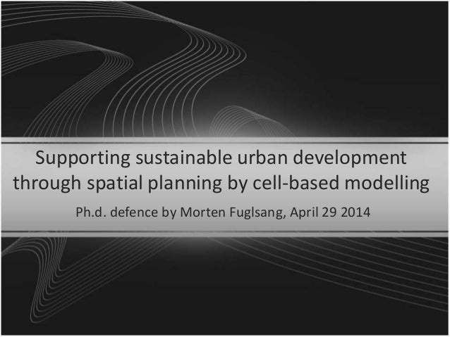 Supporting sustainable urban development through spatial planning by cell-based modelling Ph.d. defence by Morten Fuglsang...