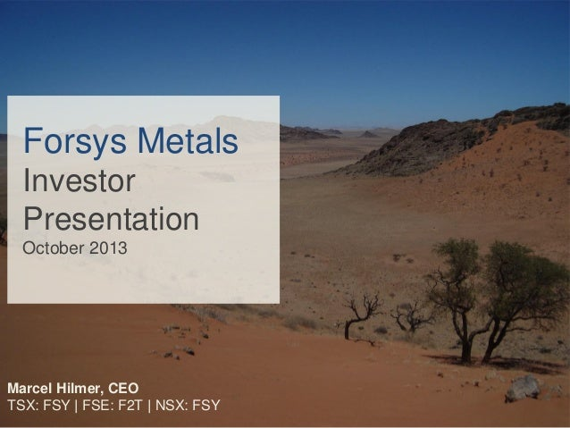 Forsys Metals Investor Presentation October 2013  Marcel Hilmer, CEO TSX: FSY | FSE: F2T | NSX: FSY